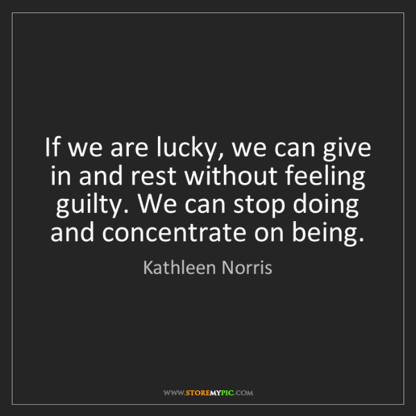 Kathleen Norris: If we are lucky, we can give in and rest without feeling...