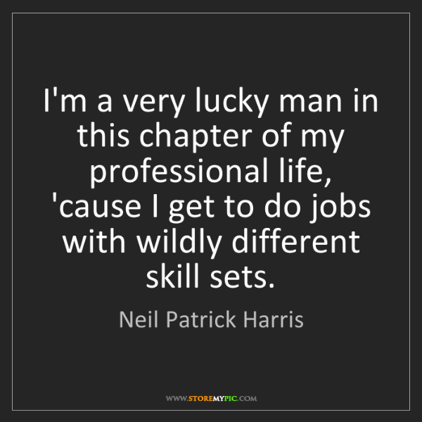 Neil Patrick Harris: I'm a very lucky man in this chapter of my professional...
