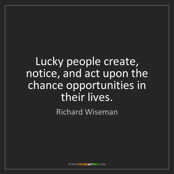 Richard Wiseman: Lucky people create, notice, and act upon the chance...