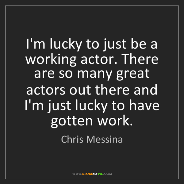 Chris Messina: I'm lucky to just be a working actor. There are so many...