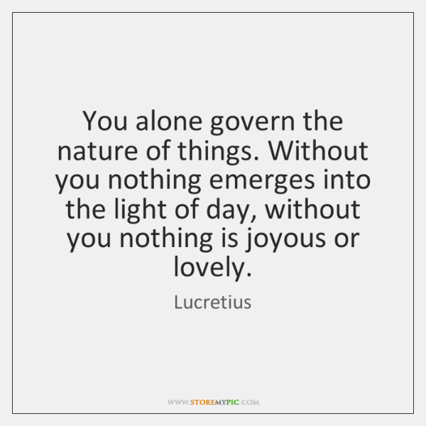 You alone govern the nature of things. Without you nothing emerges into ...