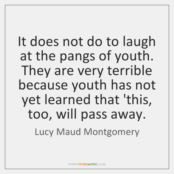 It does not do to laugh at the pangs of youth. They ...