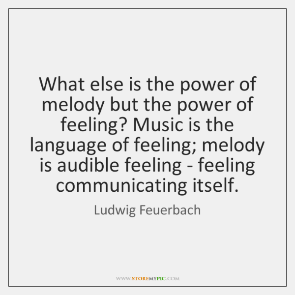 What else is the power of melody but the power of feeling? ...