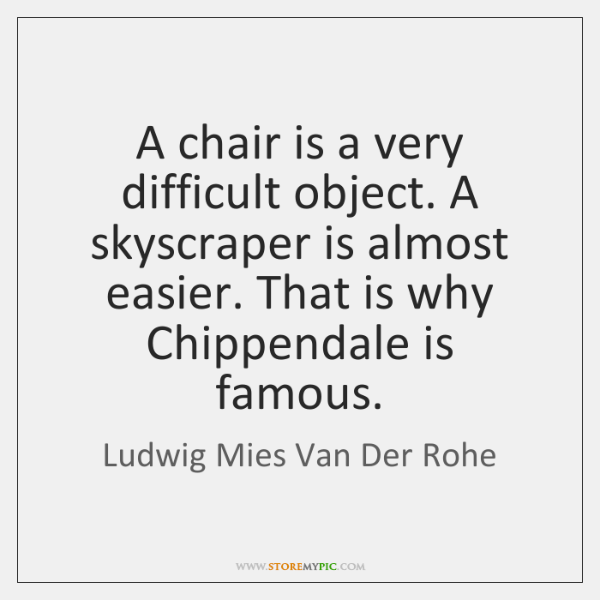 A chair is a very difficult object. A skyscraper is almost easier. ...