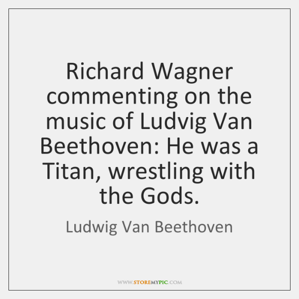 Richard Wagner commenting on the music of Ludvig Van Beethoven: He was ...