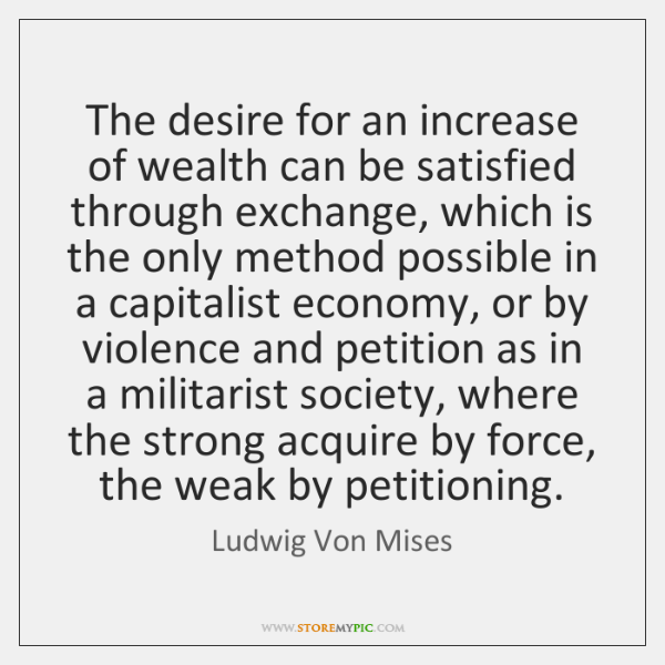 The desire for an increase of wealth can be satisfied through exchange, ...