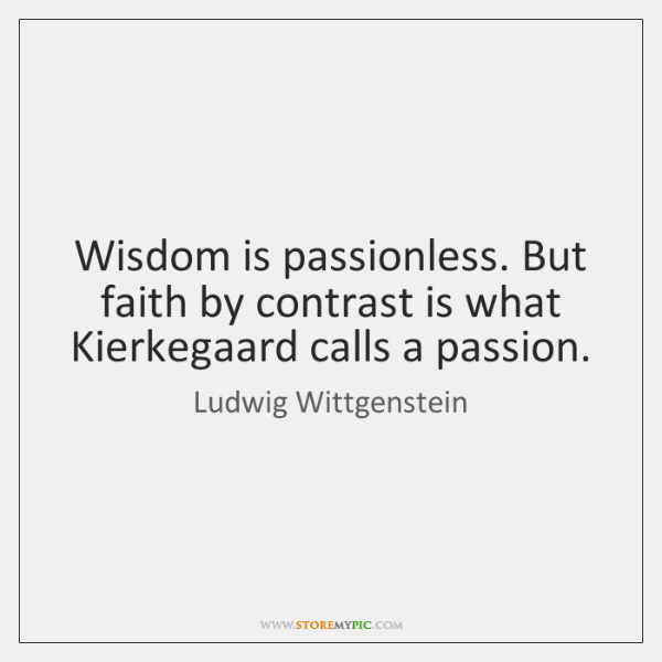 Wisdom is passionless. But faith by contrast is what Kierkegaard calls a ...