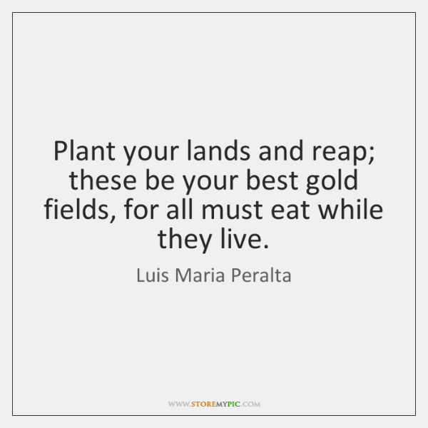 Plant your lands and reap; these be your best gold fields, for ...