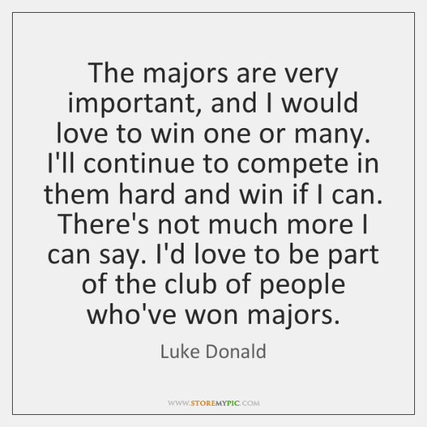 The majors are very important, and I would love to win one ...