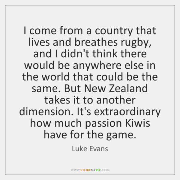 I come from a country that lives and breathes rugby, and I ...