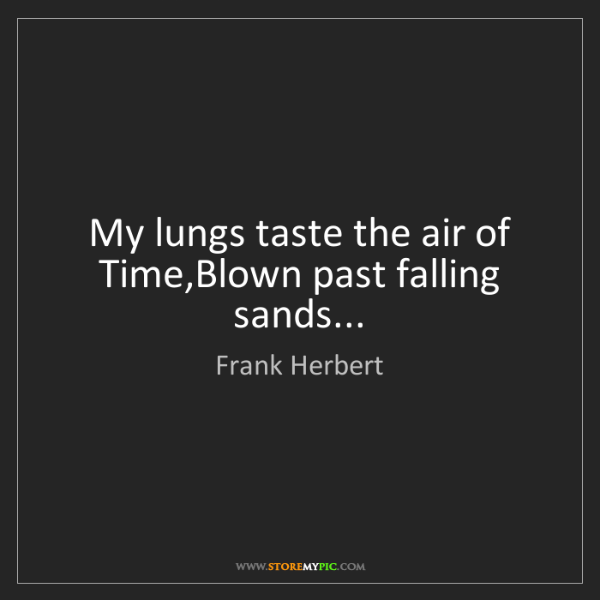 Frank Herbert: My lungs taste the air of Time,Blown past falling sands...