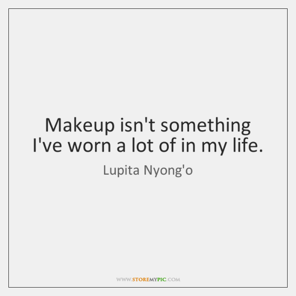 Makeup isn't something I've worn a lot of in my life.