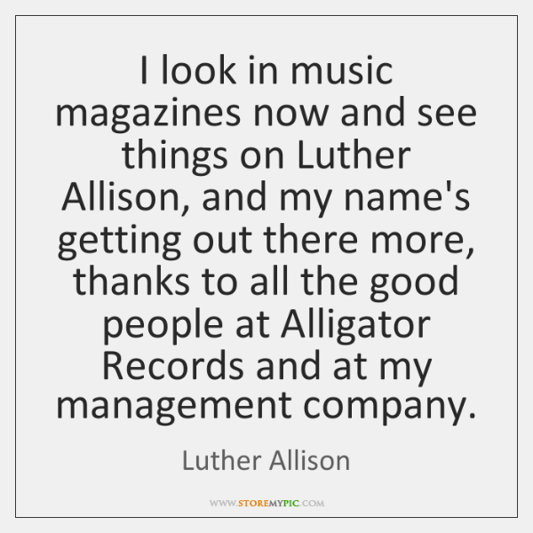 I look in music magazines now and see things on Luther Allison, ...