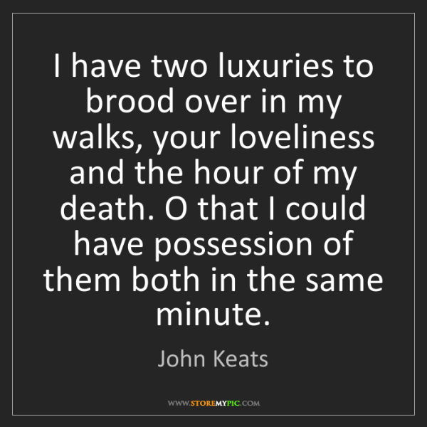 John Keats: I have two luxuries to brood over in my walks, your loveliness...