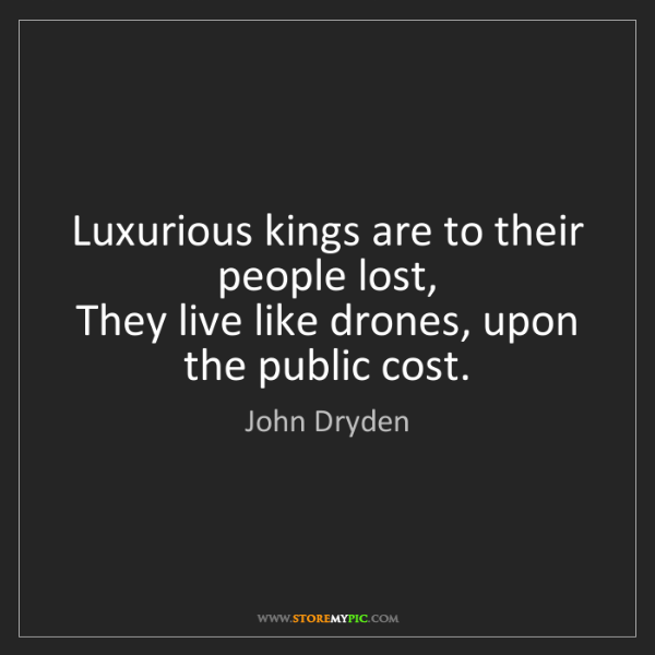 John Dryden: Luxurious kings are to their people lost,  They live...