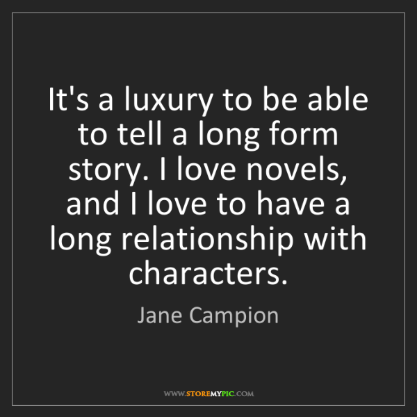 Jane Campion: It's a luxury to be able to tell a long form story. I...