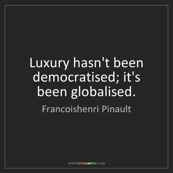 Francoishenri Pinault: Luxury hasn't been democratised; it's been globalised.