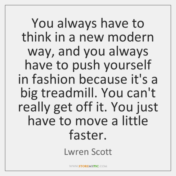 You always have to think in a new modern way, and you ...