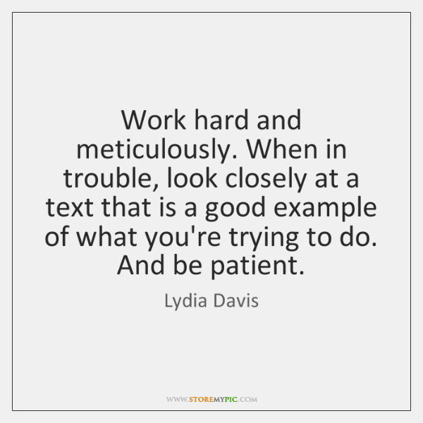 Work hard and meticulously. When in trouble, look closely at a text ...