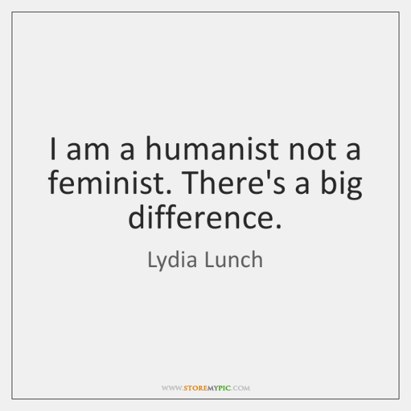 I am a humanist not a feminist. There's a big difference.