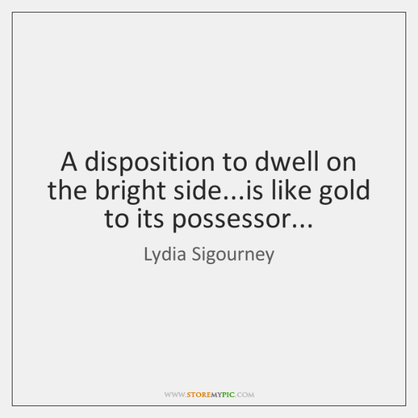 A disposition to dwell on the bright side...is like gold to ...