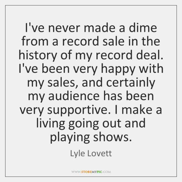 I've never made a dime from a record sale in the history ...
