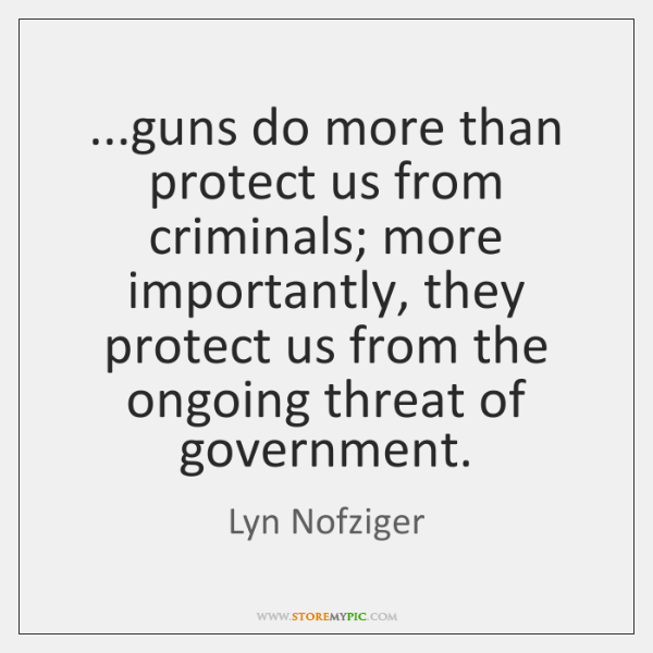 ...guns do more than protect us from criminals; more importantly, they protect ...