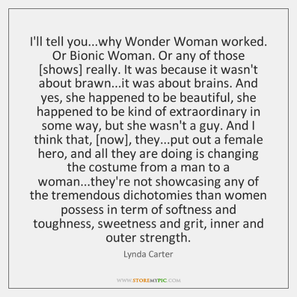 I'll tell you...why Wonder Woman worked. Or Bionic Woman. Or any ...