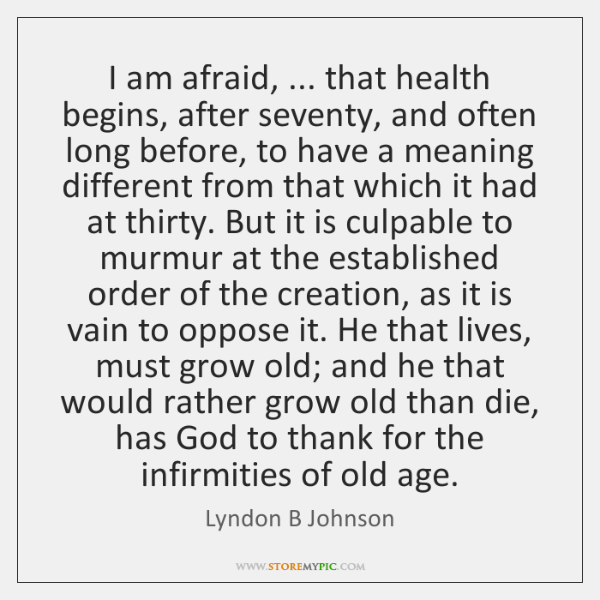 I am afraid, ... that health begins, after seventy, and often long before, ...