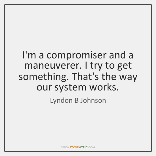 I'm a compromiser and a maneuverer. I try to get something. That's ...