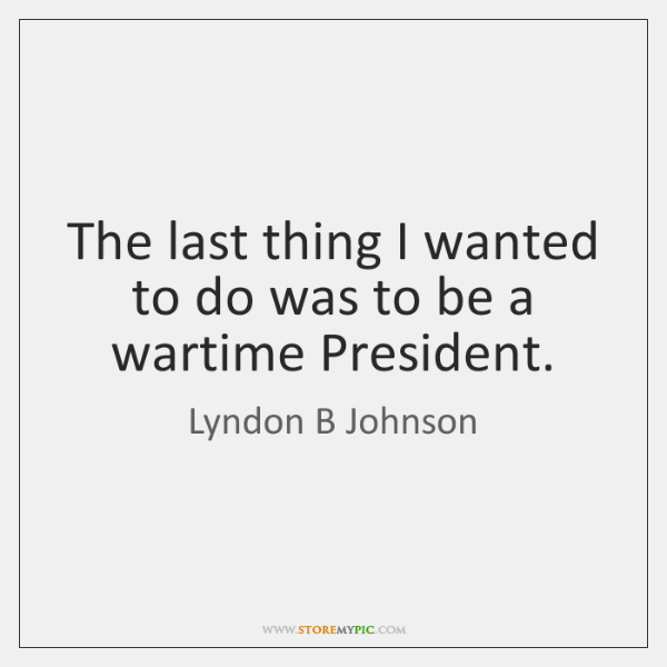 The last thing I wanted to do was to be a wartime ...