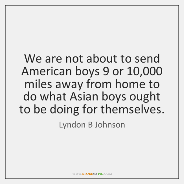 We are not about to send American boys 9 or 10,000 miles away from ...