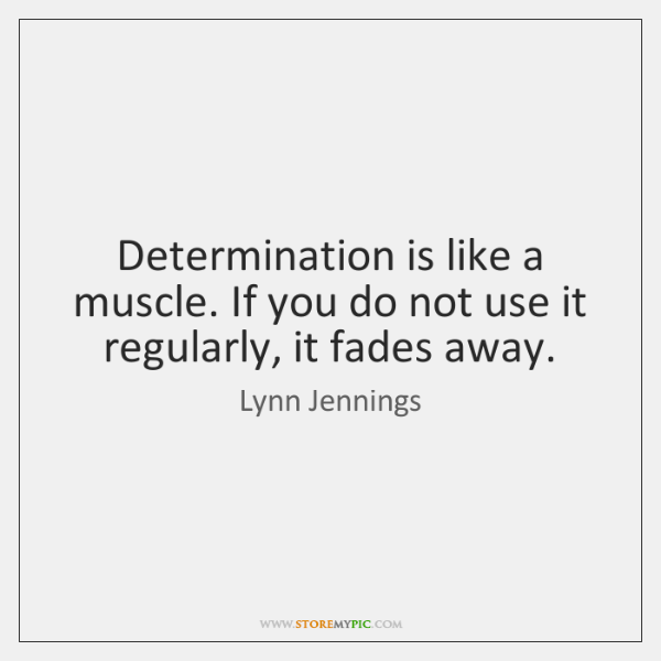 Determination is like a muscle. If you do not use it regularly, ...