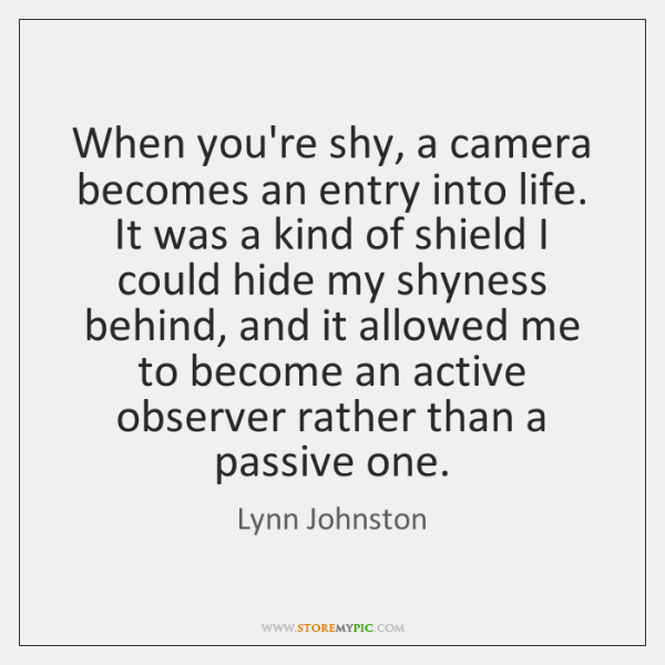 When you're shy, a camera becomes an entry into life. It was ...