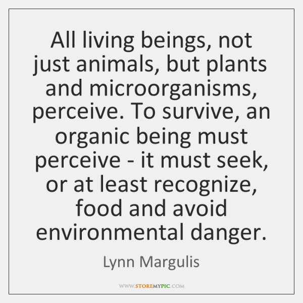 All living beings, not just animals, but plants and microorganisms, perceive. To ...