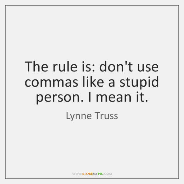 The rule is: don't use commas like a stupid person. I mean ...