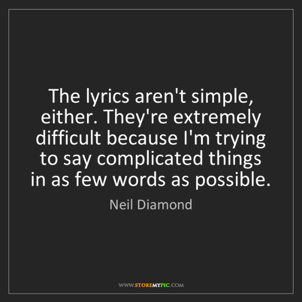 Neil Diamond: The lyrics aren't simple, either. They're extremely difficult...
