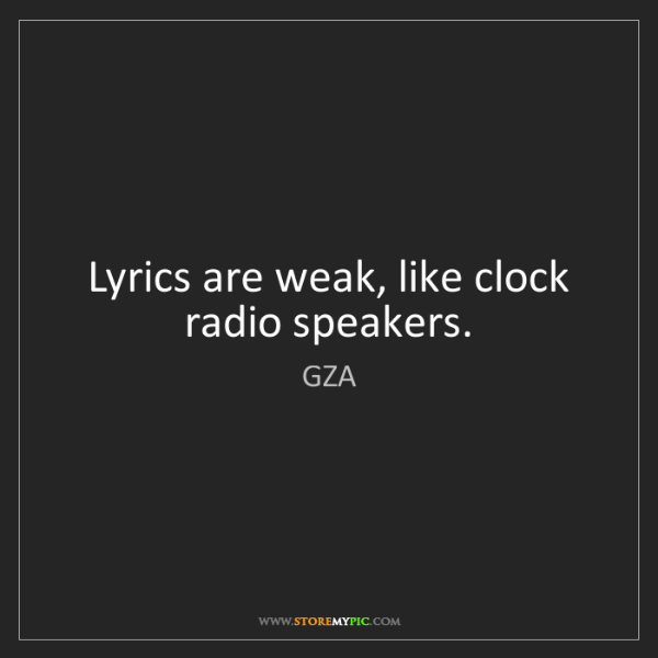 GZA: Lyrics are weak, like clock radio speakers.