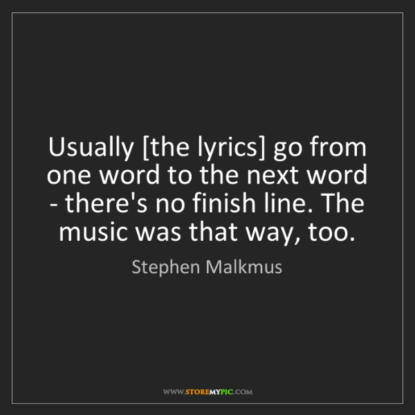 Stephen Malkmus: Usually [the lyrics] go from one word to the next word...