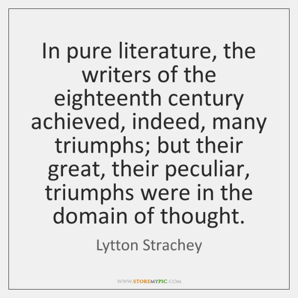 In pure literature, the writers of the eighteenth century achieved, indeed, many ...