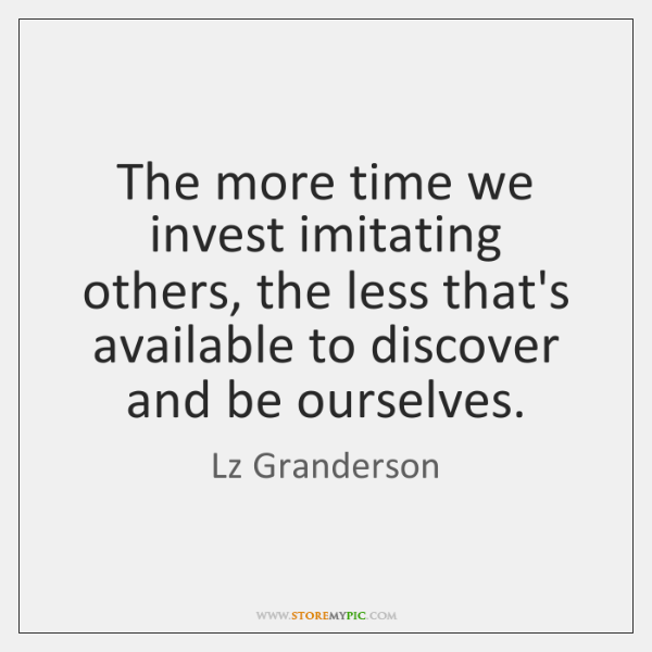 The more time we invest imitating others, the less that's available to ...