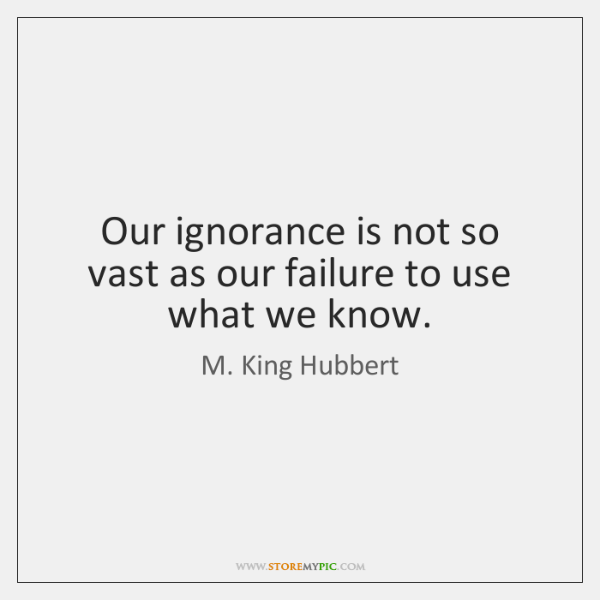 Our ignorance is not so vast as our failure to use what ...