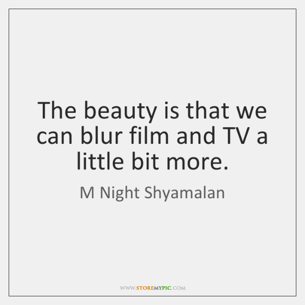 The beauty is that we can blur film and TV a little ...