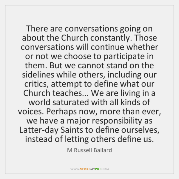 There are conversations going on about the Church constantly. Those conversations will ...