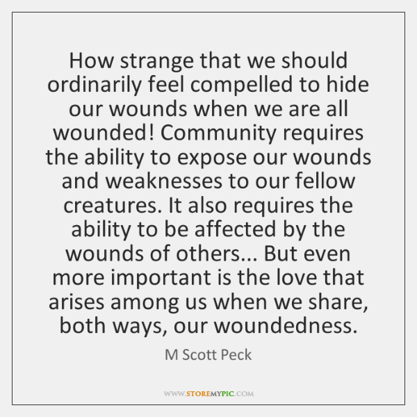 How strange that we should ordinarily feel compelled to hide our wounds ...