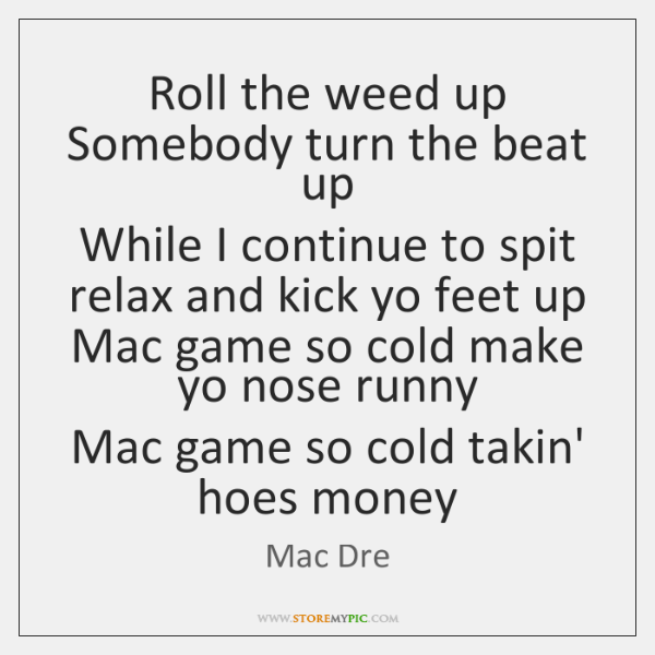 Roll the weed up  Somebody turn the beat up  While I continue ...
