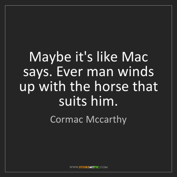 Cormac Mccarthy: Maybe it's like Mac says. Ever man winds up with the...