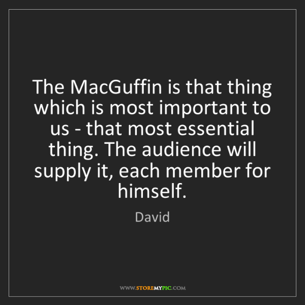 David: The MacGuffin is that thing which is most important to...