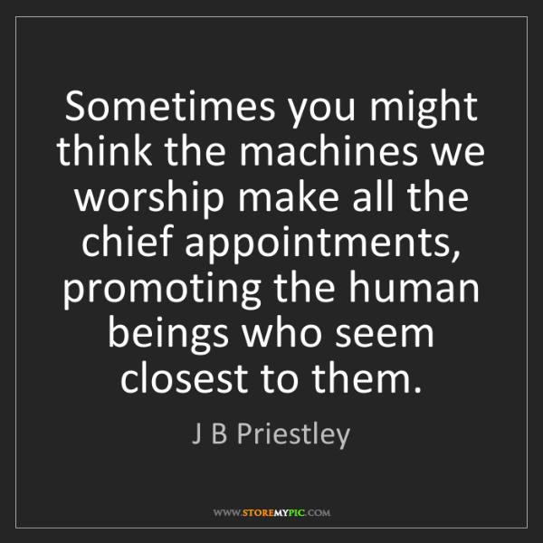 J B Priestley: Sometimes you might think the machines we worship make...