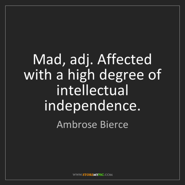 Ambrose Bierce: Mad, adj. Affected with a high degree of intellectual...